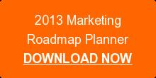 2013 MarketingRoadmap PlannerDOWNLOAD NOW
