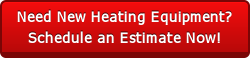 Need New Heating Equipment?Schedule an Estimate Now!