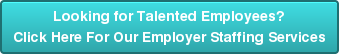 Looking for Talented Employees?Click Here For Our Employer Staffing Services