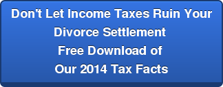 Don't Let Income Taxes Ruin YourDivorce Settlement Free Download of Our 2014 Tax Facts