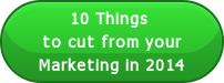 10 Things to cut from yourMarketing in 2014